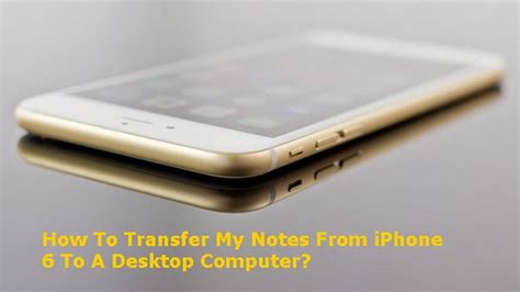 How To Transfer My Notes From iPhone 6 To Desktop Computer?